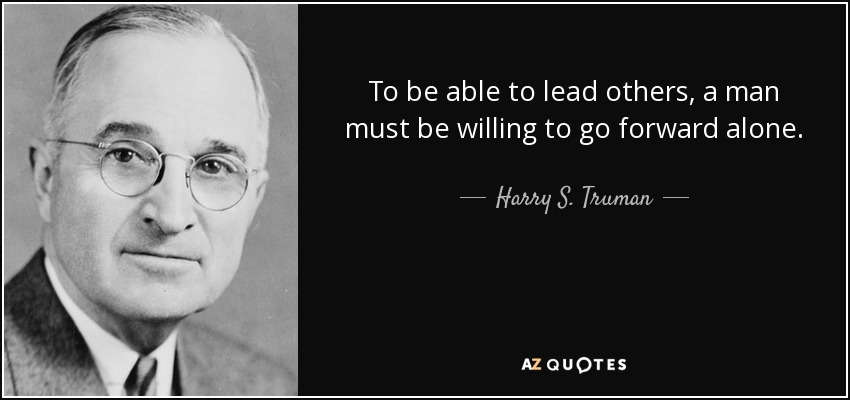 To be able to lead others, a man must be willing to go forward alone. - Harry S. Truman