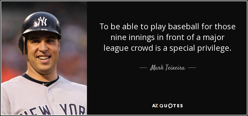To be able to play baseball for those nine innings in front of a major league crowd is a special privilege. - Mark Teixeira