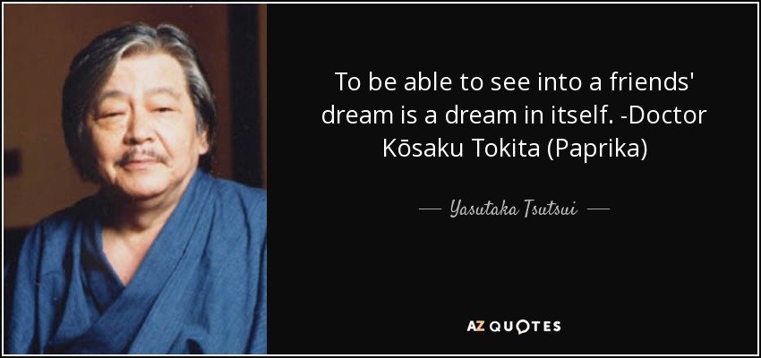 To be able to see into a friends' dream is a dream in itself. -Doctor Kōsaku Tokita (Paprika) - Yasutaka Tsutsui