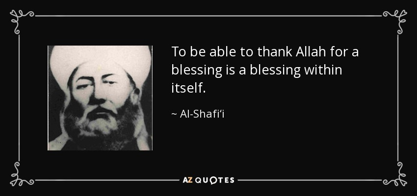 To be able to thank Allah for a blessing is a blessing within itself. - Al-Shafi'i