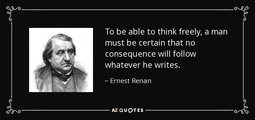 To be able to think freely, a man must be certain that no consequence will follow whatever he writes. - Ernest Renan
