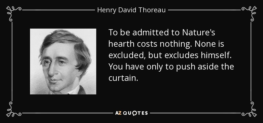 To be admitted to Nature's hearth costs nothing. None is excluded, but excludes himself. You have only to push aside the curtain. - Henry David Thoreau