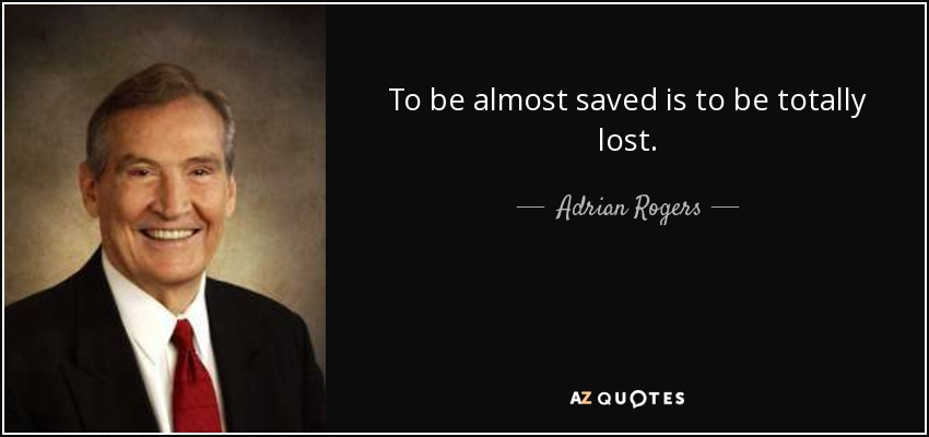 To be almost saved is to be totally lost. - Adrian Rogers