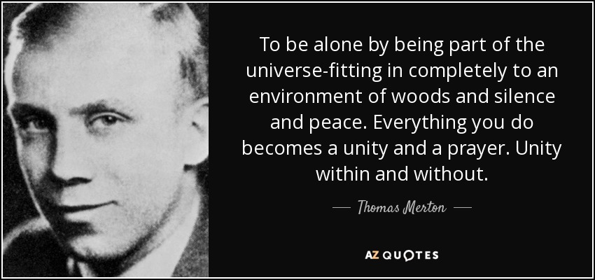 To be alone by being part of the universe-fitting in completely to an environment of woods and silence and peace. Everything you do becomes a unity and a prayer. Unity within and without. - Thomas Merton