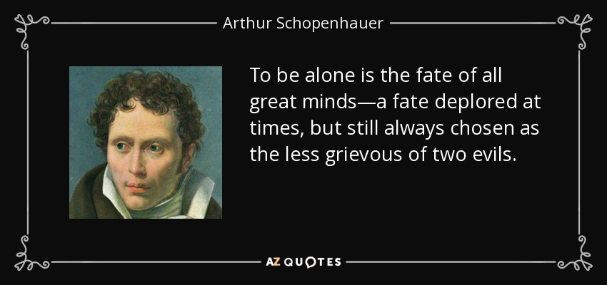 To be alone is the fate of all great minds—a fate deplored at times, but still always chosen as the less grievous of two evils. - Arthur Schopenhauer
