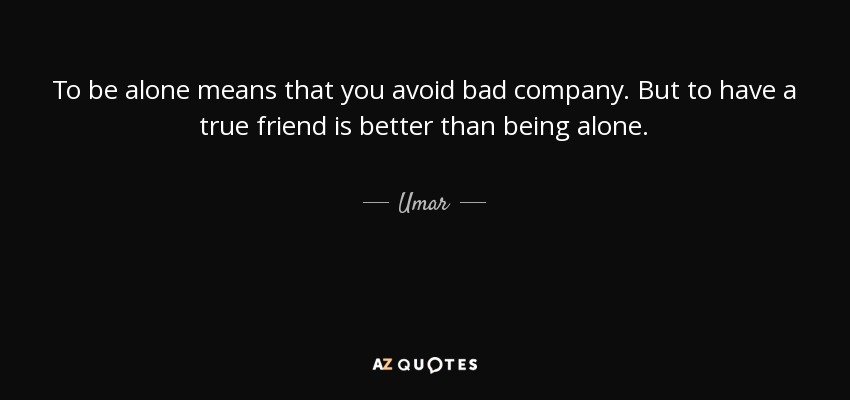To be alone means that you avoid bad company. But to have a true friend is better than being alone. - Umar