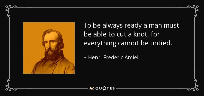 To be always ready a man must be able to cut a knot, for everything cannot be untied. - Henri Frederic Amiel