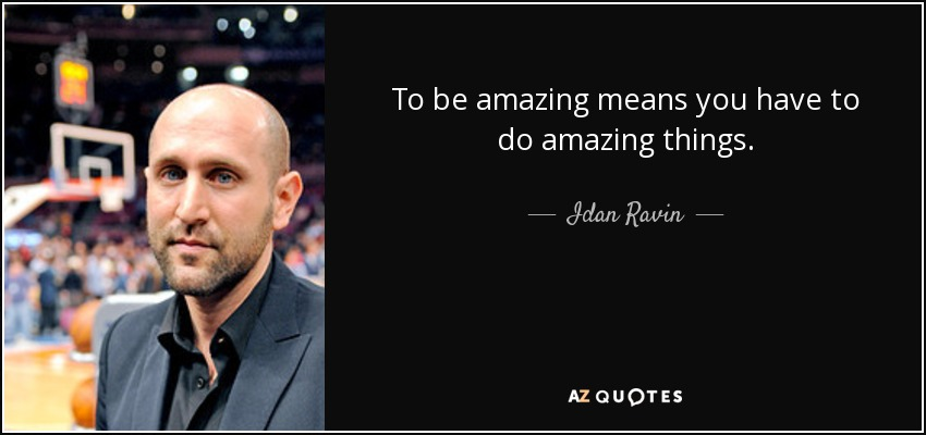 To be amazing means you have to do amazing things. - Idan Ravin