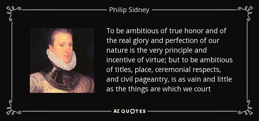 To be ambitious of true honor and of the real glory and perfection of our nature is the very principle and incentive of virtue; but to be ambitious of titles, place, ceremonial respects, and civil pageantry, is as vain and little as the things are which we court - Philip Sidney