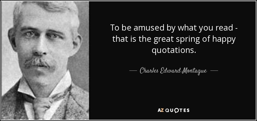 To be amused by what you read - that is the great spring of happy quotations. - Charles Edward Montague