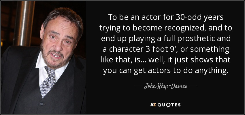 To be an actor for 30-odd years trying to become recognized, and to end up playing a full prosthetic and a character 3 foot 9′, or something like that, is... well, it just shows that you can get actors to do anything. - John Rhys-Davies
