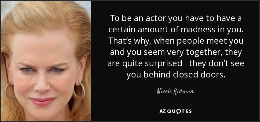 To be an actor you have to have a certain amount of madness in you. That's why, when people meet you and you seem very together, they are quite surprised - they don't see you behind closed doors. - Nicole Kidman