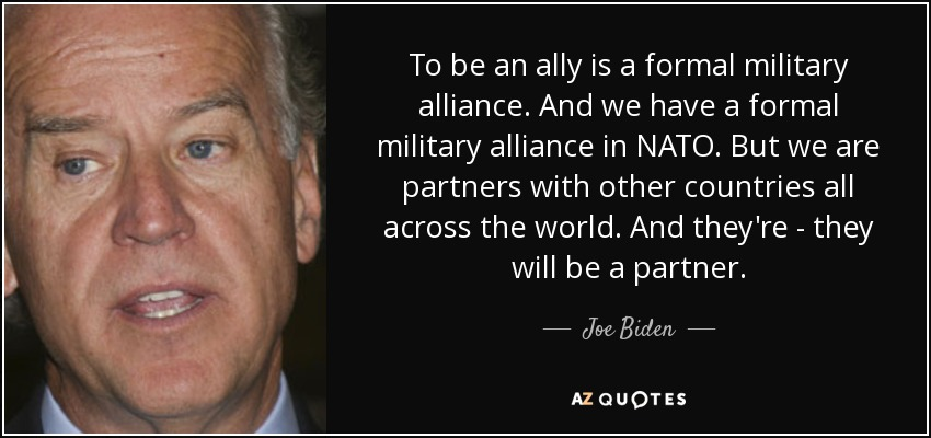 To be an ally is a formal military alliance. And we have a formal military alliance in NATO. But we are partners with other countries all across the world. And they're - they will be a partner. - Joe Biden