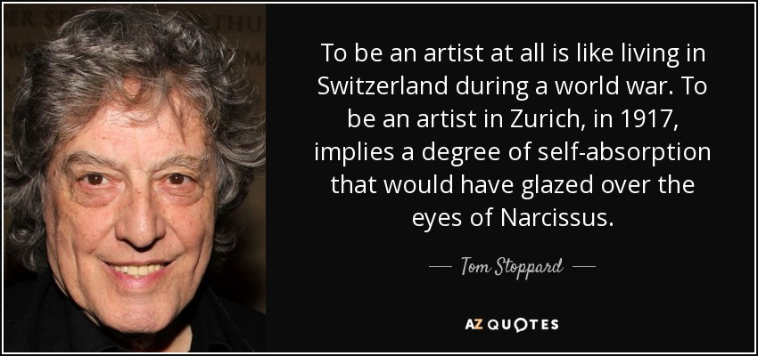 To be an artist at all is like living in Switzerland during a world war. To be an artist in Zurich, in 1917, implies a degree of self-absorption that would have glazed over the eyes of Narcissus. - Tom Stoppard