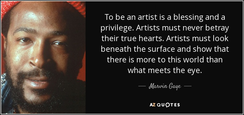 To be an artist is a blessing and a privilege. Artists must never betray their true hearts. Artists must look beneath the surface and show that there is more to this world than what meets the eye. - Marvin Gaye