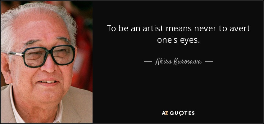 To be an artist means never to avert one's eyes. - Akira Kurosawa
