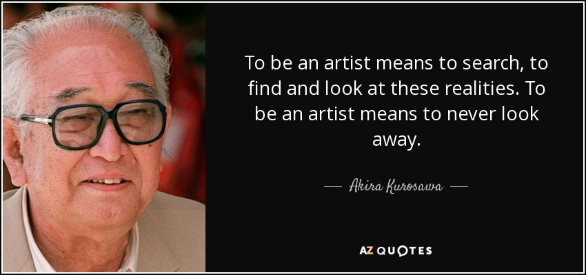 To be an artist means to search, to find and look at these realities. To be an artist means to never look away. - Akira Kurosawa