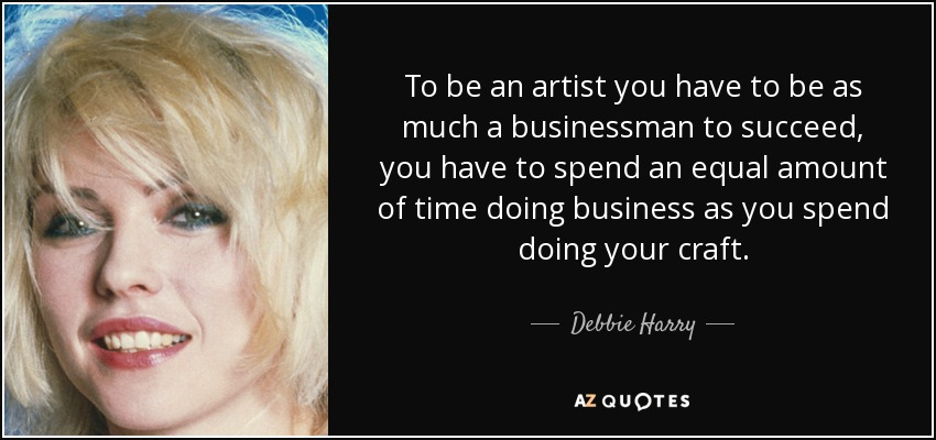 To be an artist you have to be as much a businessman to succeed, you have to spend an equal amount of time doing business as you spend doing your craft. - Debbie Harry