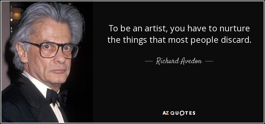 To be an artist, you have to nurture the things that most people discard. - Richard Avedon