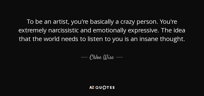 To be an artist, you're basically a crazy person. You're extremely narcissistic and emotionally expressive. The idea that the world needs to listen to you is an insane thought. - Chloe Wise