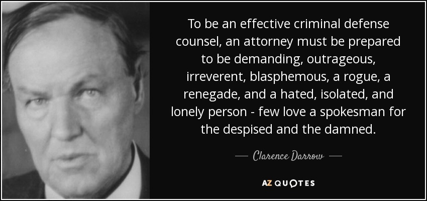 To be an effective criminal defense counsel, an attorney must be prepared to be demanding, outrageous, irreverent, blasphemous, a rogue, a renegade, and a hated, isolated, and lonely person - few love a spokesman for the despised and the damned. - Clarence Darrow