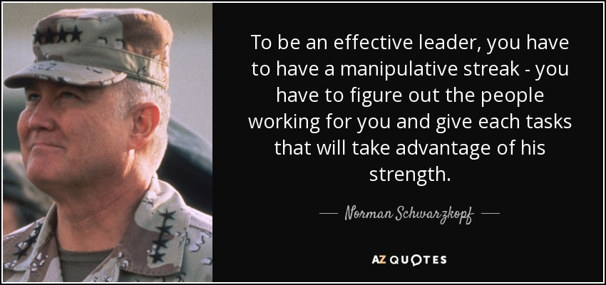 To be an effective leader, you have to have a manipulative streak - you have to figure out the people working for you and give each tasks that will take advantage of his strength. - Norman Schwarzkopf