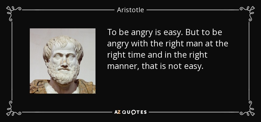 To be angry is easy. But to be angry with the right man at the right time and in the right manner, that is not easy. - Aristotle