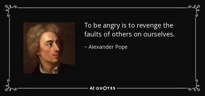 To be angry is to revenge the faults of others on ourselves. - Alexander Pope