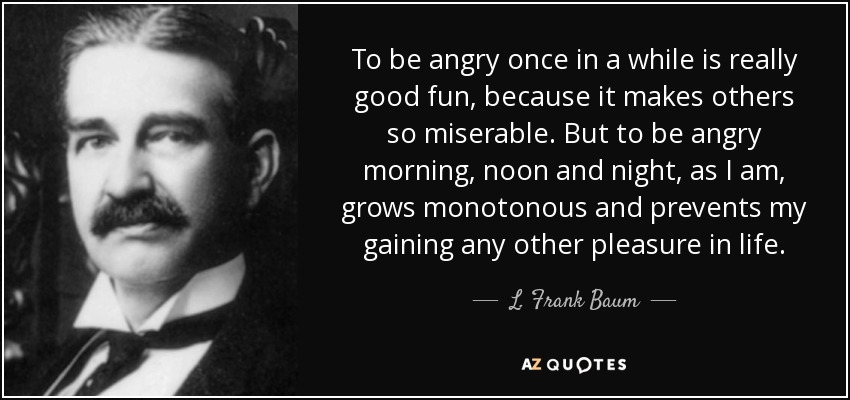To be angry once in a while is really good fun, because it makes others so miserable. But to be angry morning, noon and night, as I am, grows monotonous and prevents my gaining any other pleasure in life. - L. Frank Baum