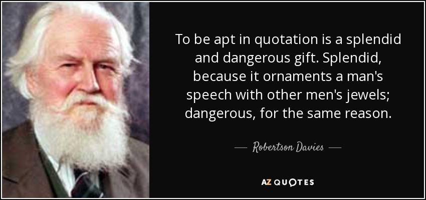 To be apt in quotation is a splendid and dangerous gift. Splendid, because it ornaments a man's speech with other men's jewels; dangerous, for the same reason. - Robertson Davies