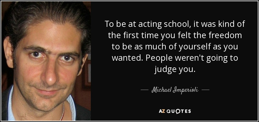 To be at acting school, it was kind of the first time you felt the freedom to be as much of yourself as you wanted. People weren't going to judge you. - Michael Imperioli