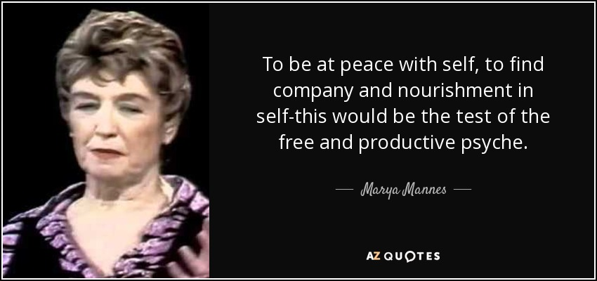 To be at peace with self, to find company and nourishment in self-this would be the test of the free and productive psyche. - Marya Mannes