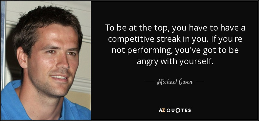 To be at the top, you have to have a competitive streak in you. If you're not performing, you've got to be angry with yourself. - Michael Owen