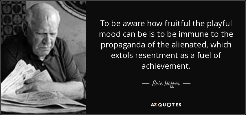 To be aware how fruitful the playful mood can be is to be immune to the propaganda of the alienated, which extols resentment as a fuel of achievement. - Eric Hoffer