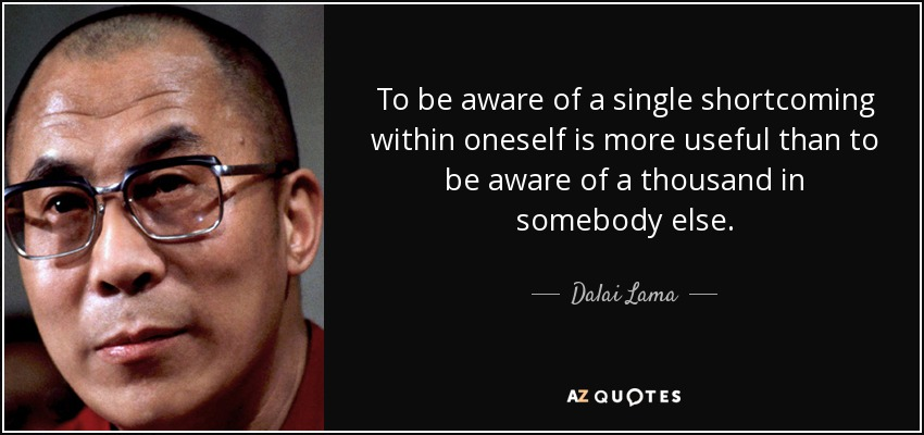 To be aware of a single shortcoming within oneself is more useful than to be aware of a thousand in somebody else. - Dalai Lama