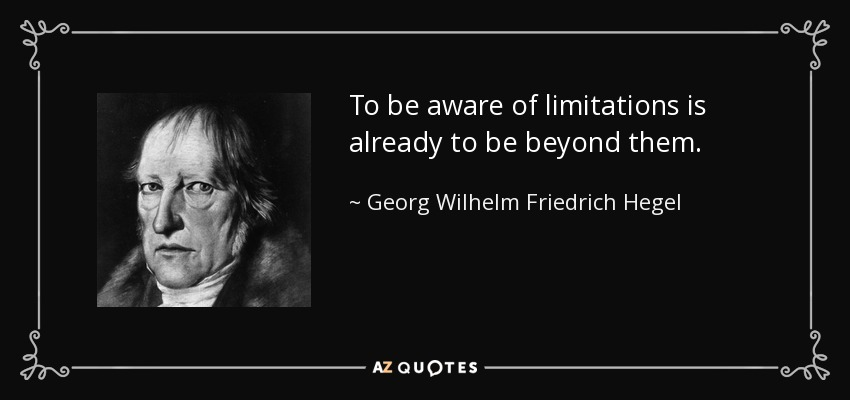 To be aware of limitations is already to be beyond them. - Georg Wilhelm Friedrich Hegel