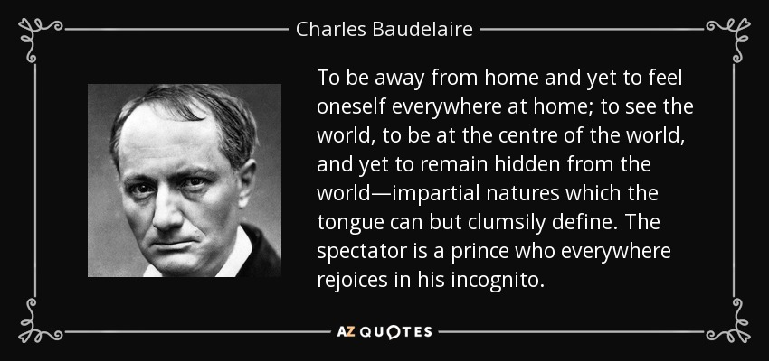 To be away from home and yet to feel oneself everywhere at home; to see the world, to be at the centre of the world, and yet to remain hidden from the world—impartial natures which the tongue can but clumsily define. The spectator is a prince who everywhere rejoices in his incognito. - Charles Baudelaire