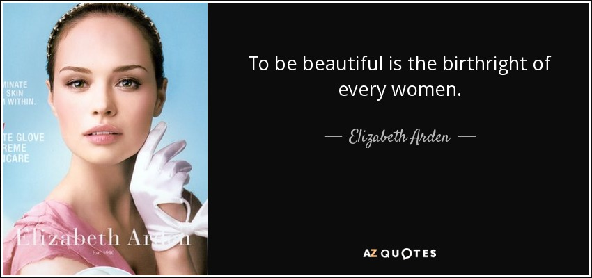 To be beautiful is the birthright of every women. - Elizabeth Arden