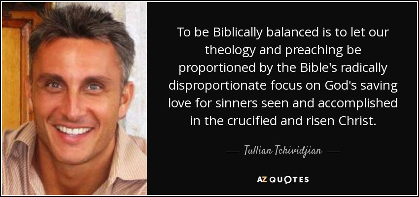 To be Biblically balanced is to let our theology and preaching be proportioned by the Bible's radically disproportionate focus on God's saving love for sinners seen and accomplished in the crucified and risen Christ. - Tullian Tchividjian