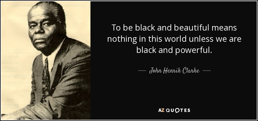 John Henrik Clarke quote: To be black and beautiful means nothing