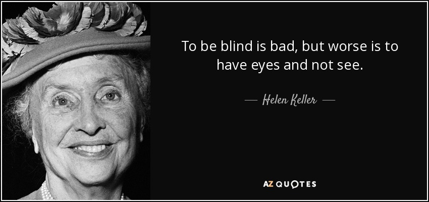 To be blind is bad, but worse is to have eyes and not see. - Helen Keller