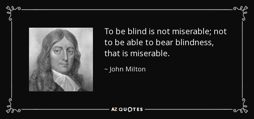 To be blind is not miserable; not to be able to bear blindness, that is miserable. - John Milton