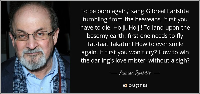 To be born again,' sang Gibreal Farishta tumbling from the heaveans, 'first you have to die. Ho ji! Ho ji! To land upon the bosomy earth, first one needs to fly Tat-taa! Takatun! How to ever smile again, if first you won't cry? How to win the darling's love mister, without a sigh? - Salman Rushdie