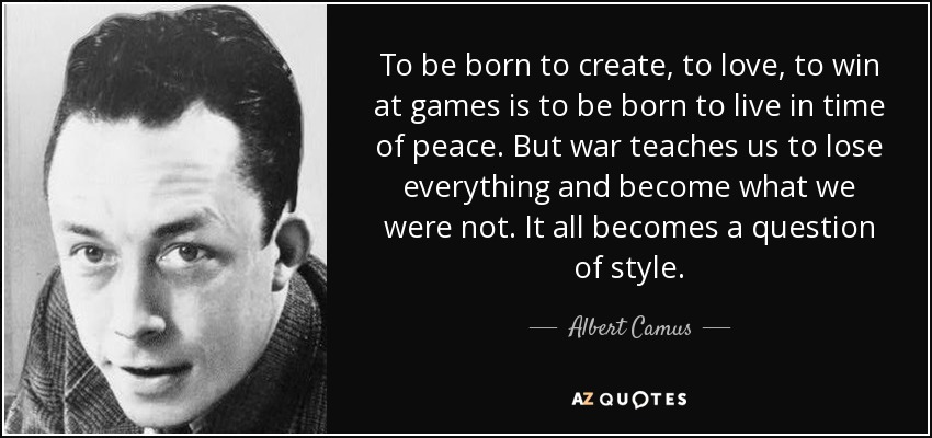 To be born to create, to love, to win at games is to be born to live in time of peace. But war teaches us to lose everything and become what we were not. It all becomes a question of style. - Albert Camus