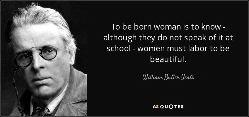To be born woman is to know - although they do not speak of it at school - women must labor to be beautiful. - William Butler Yeats