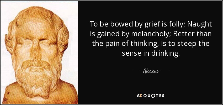 To be bowed by grief is folly; Naught is gained by melancholy; Better than the pain of thinking, Is to steep the sense in drinking. - Alcaeus