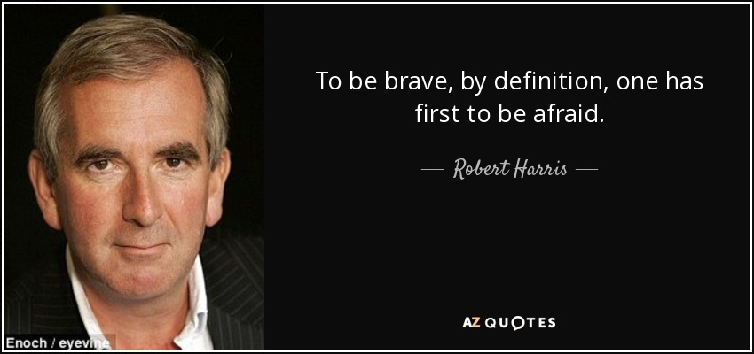 To be brave, by definition, one has first to be afraid. - Robert Harris