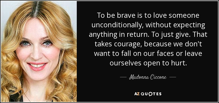 To be brave is to love someone unconditionally, without expecting anything in return. To just give. That takes courage, because we don't want to fall on our faces or leave ourselves open to hurt. - Madonna Ciccone