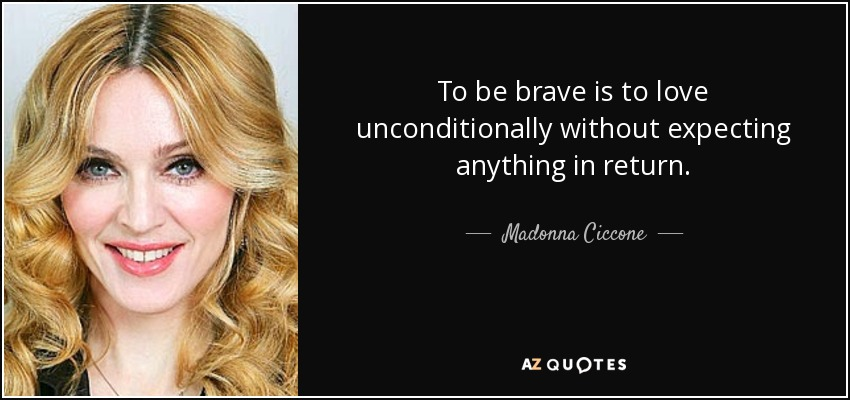 To be brave is to love unconditionally without expecting anything in return. - Madonna Ciccone