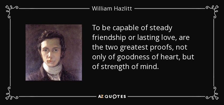 To be capable of steady friendship or lasting love, are the two greatest proofs, not only of goodness of heart, but of strength of mind. - William Hazlitt